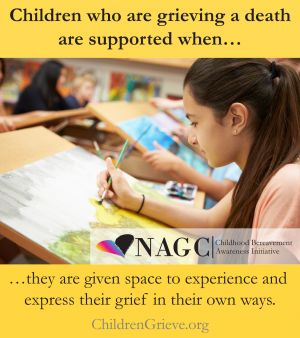 Children who are grieving a death are supported when they are given space to experience and express their grief in their own ways.